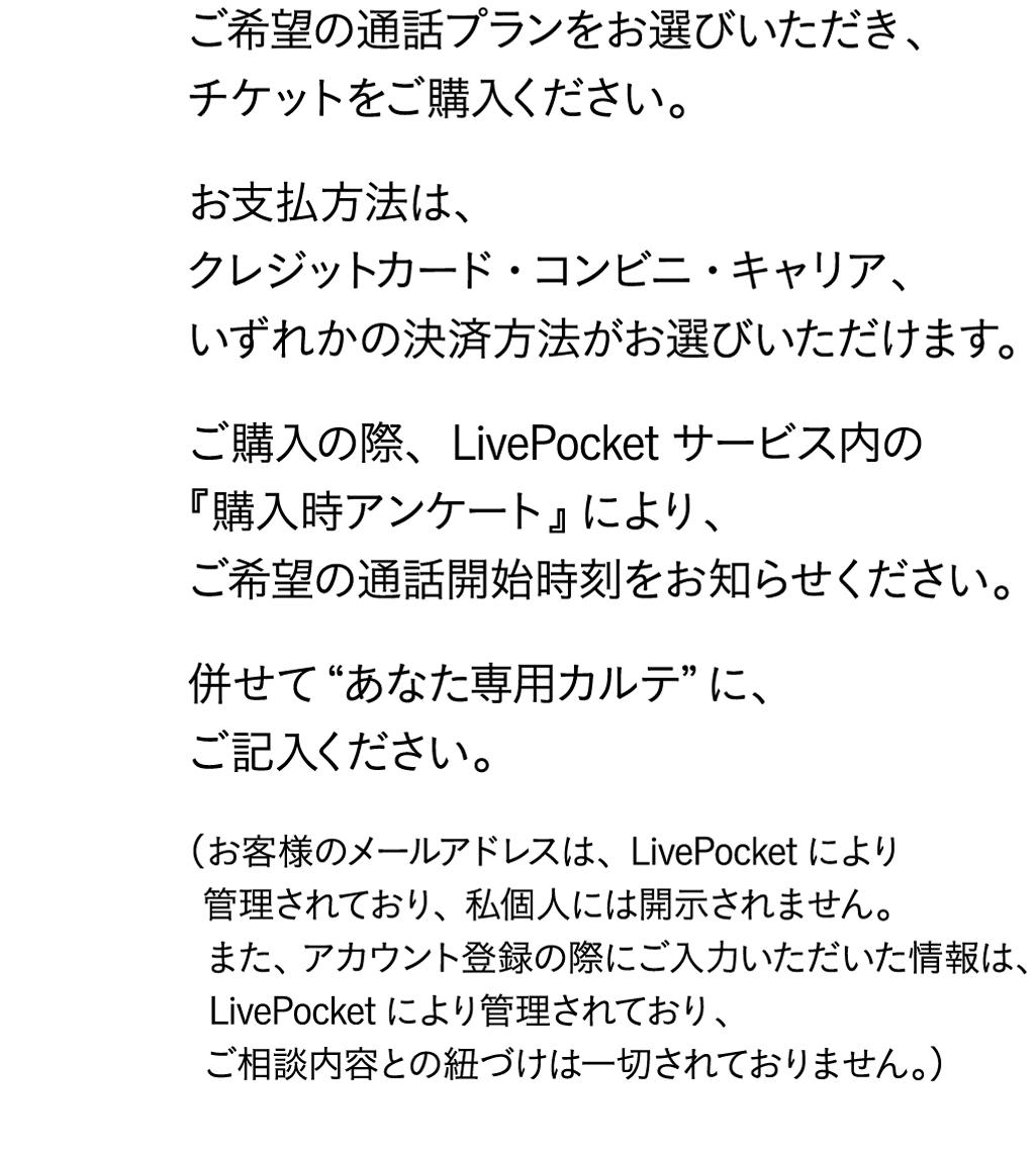"""まず、ご予約カレンダーより、空き状況をご確認ください。次に、LivePocket販売ページより、ご希望の通話プランをお選びいただき、チケットをご購入ください。お支払方法は、クレジットカード・コンビニ・キャリア、いずれかの決済方法がお選びいただけます。ご購入の際、LivePocketサービス内の『購入時アンケート』により、ご希望の通話開始時刻をお知らせください。併せて""""あなた専用カルテ""""に、ご記入ください。(お客様のメールアドレスは、LivePocketにより 管理されており、私個人には開示されません。 また、アカウント登録の際にご入力いただいた情報は、 LivePocketにより管理されており、 ご相談内容との紐づけは一切されておりません。)"""